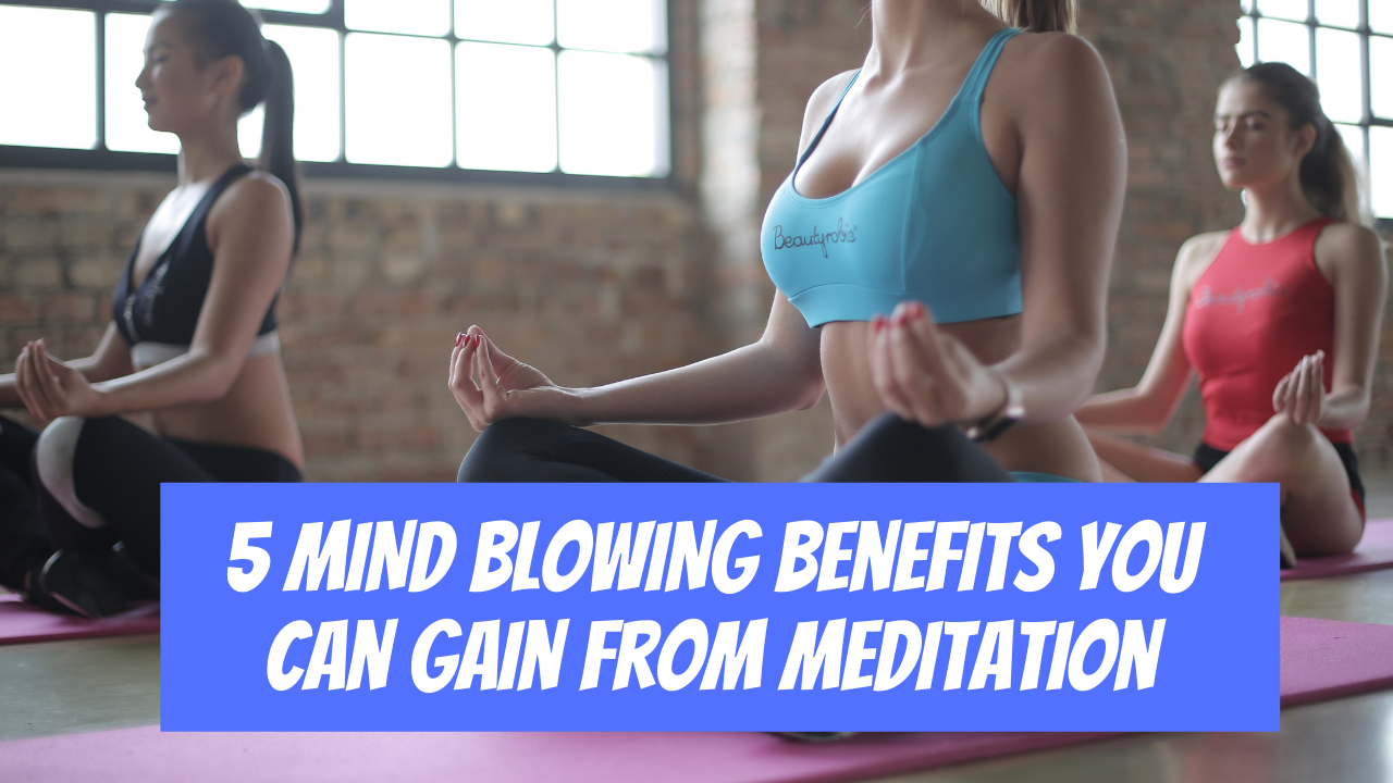 5 Mind-Blowing Benefits You Can Gain From Meditation ...